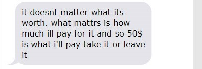 Text - it doesnt matter what its worth. what mattrs is how much ill pay for it and so 50$ is what i'll pay take it or leave it