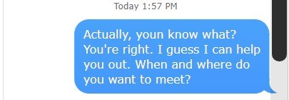 Text - Today 1:57 PM Actually, youn know what? You're right. I guess I can help you out. When and where do you want to meet?