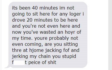 Text - its been 40 minutes im not going to sit here for any loger i drove 20 minutes to be here and you're not even here and now you've wasted an hoyr of my time. youre probably not even coming, are you sitting thre at hjome jacking fof and jerking my chain you stupid f t peice of shit