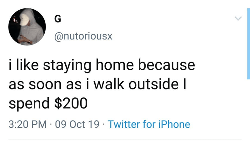 Text - G @nutoriousx i like staying home because as soon as i walk outside I spend $200 3:20 PM 09 Oct 19 Twitter for iPhone
