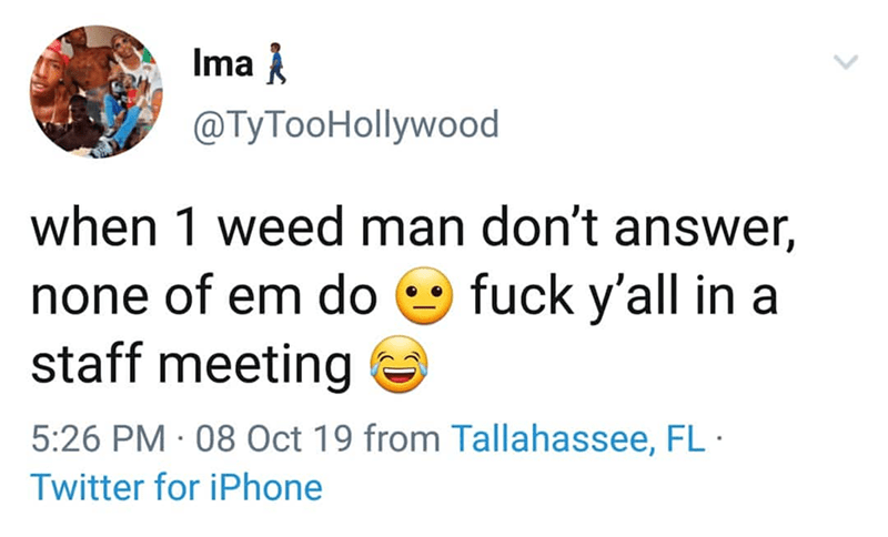 Text - Ima @TyTooHollywood when 1 weed man don't answer, fuck y'all in a none of em do staff meeting 5:26 PM 08 Oct 19 from Tallahassee, FL Twitter for iPhone