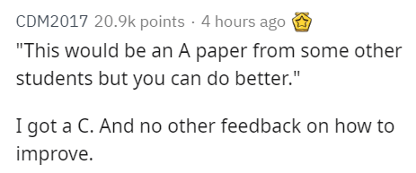 """Text - CDM2017 20.9k points 4 hours ago """"This would be an A paper from some other students but you can do better."""" I got a C. And no other feedback on how to improve."""