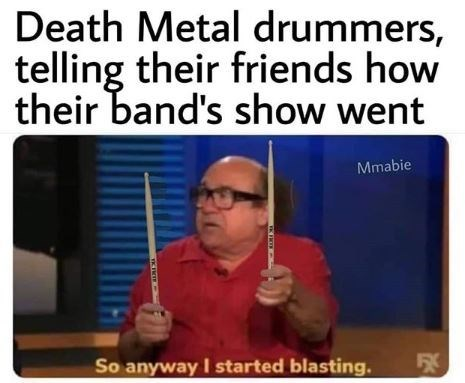 Text - Death Metal drummers, telling their friends how their band's show went Mmabie So anyway I started blasting.