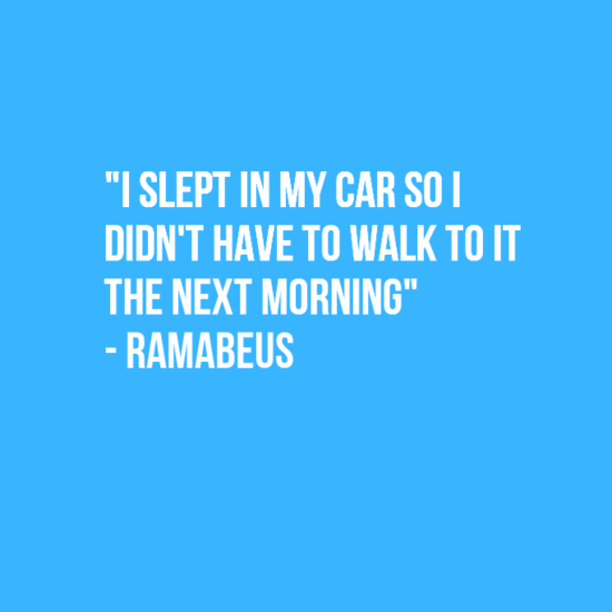 """Text - """"I SLEPT IN MY CAR SO DIDN'T HAVE TO WALK TO IT THE NEXT MORNING""""M -RAMABEUS"""