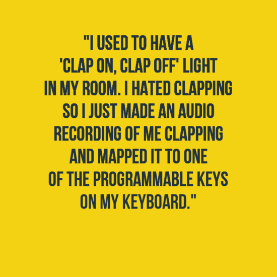 """Text - """"I USED TO HAVE A 'CLAP ON, CLAP OFF' LIGHT IN MY ROOM. I HATED CLAPPING SOI JUST MADE AN AUDIO RECORDING OF ME CLAPPING AND MAPPED IT TO ONE OF THE PROGRAMMABLE KEYS ON MY KEYBOARD."""""""