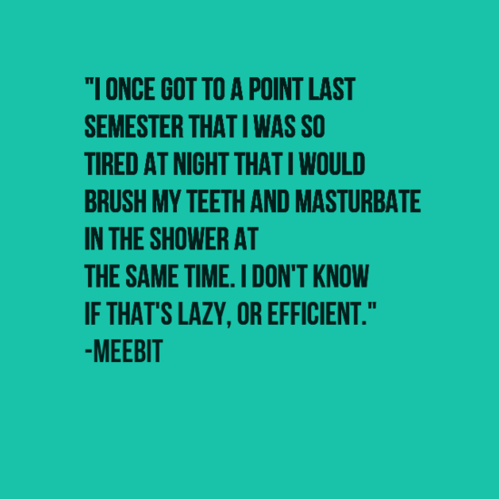 """Text - """"IONCE GOT TO A POINT LAST SEMESTER THAT I WAS SO TIRED AT NIGHT THATI WOULD BRUSH MY TEETH AND MASTURBATE IN THE SHOWER AT THE SAME TIME. I DON'T KNOW IF THAT'S LAZY, OR EFFICIENT."""" -МЕЕBIT"""
