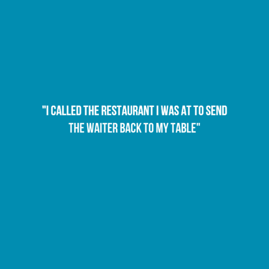 """Text - """"I CALLED THE RESTAURANT I WAS AT TO SEND THE WAITER BACK TO MY TABLE"""""""