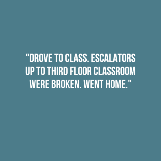 "Text - ""DROVE TO CLASS. ESCALATORS UP TO THIRD FLOOR CLASSROOM WERE BROKEN. WENT HOME."""