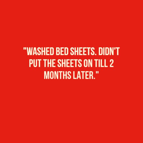 """Text - """"WASHED BED SHEETS. DIDN'T PUT THE SHEETS ON TILL 2 MONTHS LATER."""""""