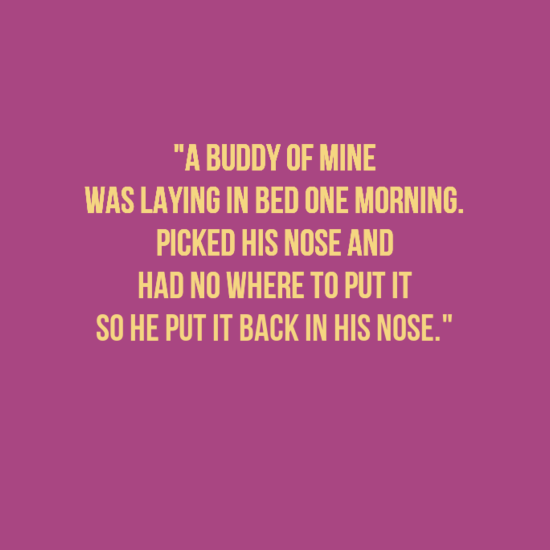 """Text - """"A BUDDY OF MINE WAS LAYING IN BED ONE MORNING PICKED HIS NOSE AND HAD NO WHERE TO PUT IT SO HE PUT IT BACK IN HIS NOSE."""""""