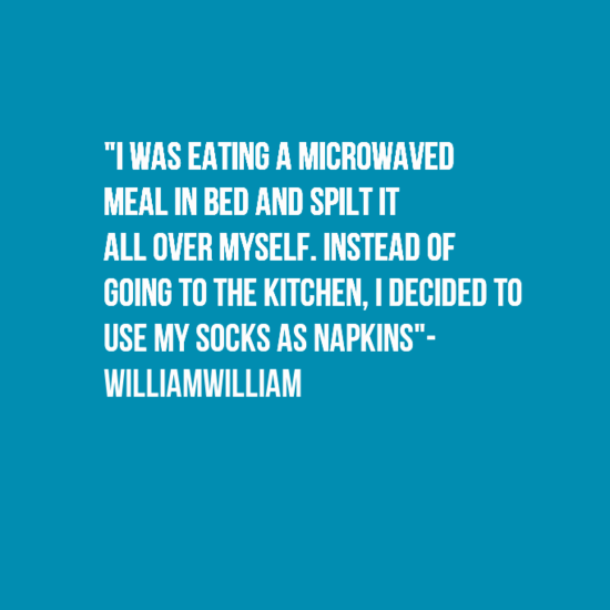"""Text - """"I WAS EATING A MICROWAVED MEAL IN BED AND SPILT IT ALL OVER MYSELF. INSTEAD OF GOING TO THE KITCHEN, I DECIDED TO USE MY SOCKS AS NAPKINS""""- WILLIAMWILLIAM"""