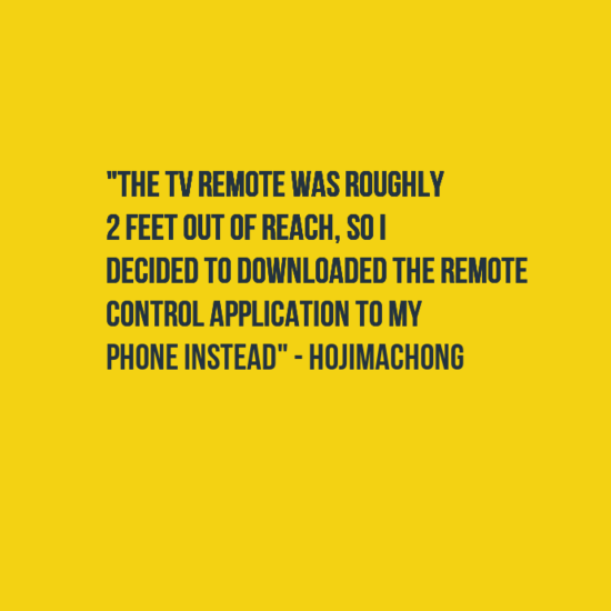 """Text - """"THE TV REMOTE WAS ROUGHLY 2 FEET OUT OF REACH, SOI DECIDED TO DOWNLOADED THE REMOTE CONTROL APPLICATION TO MY PHONE INSTEAD""""-HOJIMACHONG"""