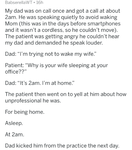 "Text - BabserellaWT 16h My dad was on call once and got a call at about 2am. He was speaking quietly to avoid waking Mom (this was in the days before smartphones and it wasn't a cordless, so he couldn't move) The patient was getting angry he couldn't hear my dad and demanded he speak louder. Dad: ""I'm trying not to wake my wife."" Patient: ""Why is your wife sleeping at your office??"" Dad: ""It's 2am. I'm at home."" The patient then went on to yell at him about how unprofessional he was. For being h"