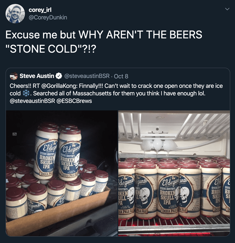 """Product - corey_irl @CoreyDunkin Excuse me but WHY AREN'T THE BEERS """"STONE COLD""""?!? @steveaustinBSR Oct 8 Steve Austin Cheers!! RT @GorillaKong: Finnally!! Can't wait to crack one open once they are ice cold Searched all of Massachusetts for them you think I have enough lol. @steveaustinBSR @ESBCBrews STEVE AUSTRE STEVE AUSTINS BROKEN BROKEN SKULL IPA SKULL IPA INDIA P INDIA PALEA degune Qunds ElSegpe ceaPERT STEVE BRO BR SK S IP STE STEVE AUSTIN'S BROKEN SKULL IPA AUSTIN'S KEN ULL PA INDIA IN N"""