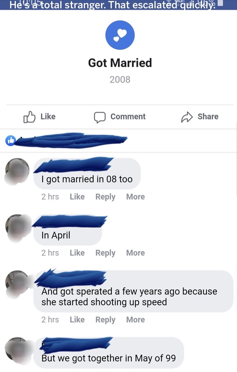 Text - He'satotal stranger. That escalatěd quickiy Got Married 2008 Like Share Comment I got married in 08 too 2 hrs Like Reply More In April 2 hrs Like Reply More And got sperated a few years ago because she started shooting up speed 2 hrs Like Reply More But we got together in May of 99