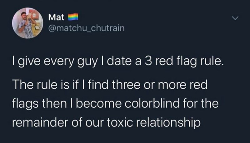 Text - Mat @matchu_chutrain give every guy I date a 3 red flag rule. The rule is if I find three or more red flags then I become colorblind for the remainder of our toxic relationship