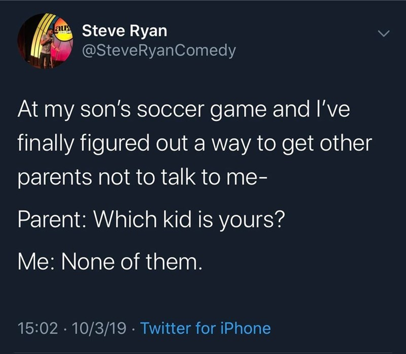 Text - Steve Ryan @SteveRyanComedy aus At my son's Soccer game and l've finally figured out a way to get other parents not to talk to me- Parent: Which kid is yours? Me: None of them. 15:02 10/3/19 Twitter for iPhone