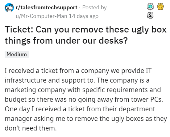Text - r/talesfromtechsupport Posted by u/Mr-Computer-Man 14 days ago Ticket: Can you remove these ugly box things from under our desks? Medium I received a ticket from a company we provide IT infrastructure and support to. The company is a marketing company with specific requirements and budget so there was no going away from tower PCs. One day I received a ticket from their department manager asking me to remove the ugly boxes as they don't need them.