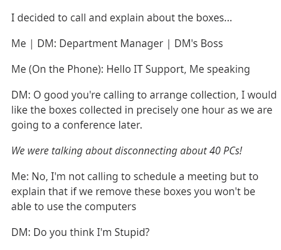 Text - I decided to call and explain about the boxes... Me | DM: Department Manager | DM's Boss Me (On the Phone): Hello IT Support, Me speaking DM: O good you're calling to arrange collection, I would like the boxes collected in precisely one hour as we are going to a conference later. We were talking about disconnecting about 40 PCs! Me: No, I'm not calling to schedule a meeting but to explain that if we remove these boxes you won't be able to use the computers DM: Do you think I'm Stupid?