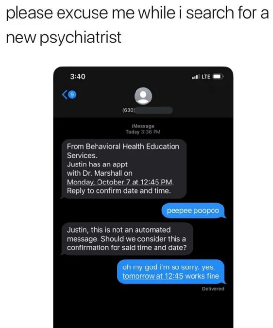 Text - please excuse me while i search for new psychiatrist 3:40 .LTE (630 iMessage Today 3:36 PM From Behavioral Health Education Services. Justin has an appt with Dr. Marshall on Monday, October 7 at 12:45 PM. Reply to confirm date and time. peepee poopoo Justin, this is not an automated message. Should we consider this a confirmation for said time and date? oh my god i'm so sorry. yes, tomorrow at 12:45 works fine Delivered