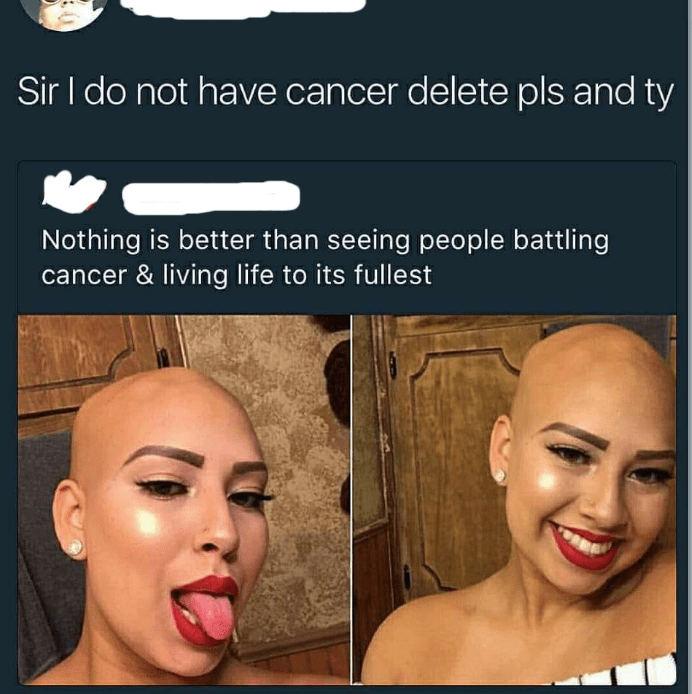 Face - Sir I do not have cancer delete pls and ty Nothing is better than seeing people battling cancer & living life to its fullest