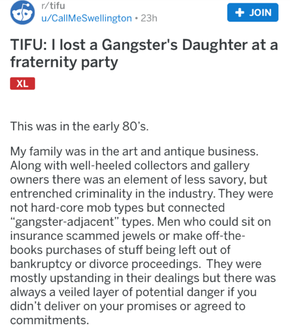 "Text - r/tifu +JOIN u/CallMeSwellington 23h TIFU: I lost a Gangster's Daughter at fraternity party XL This was in the early 80's. My family was in the art and antique business. Along with well-heeled collectors and gallery owners there was an element of less savory, but entrenched criminality in the industry. They were not hard-core mob types but connected ""gangster-adjacent"" types. Men who could sit on insurance scammed jewels or make off-the- books purchases of stuff being left out of bankrupt"