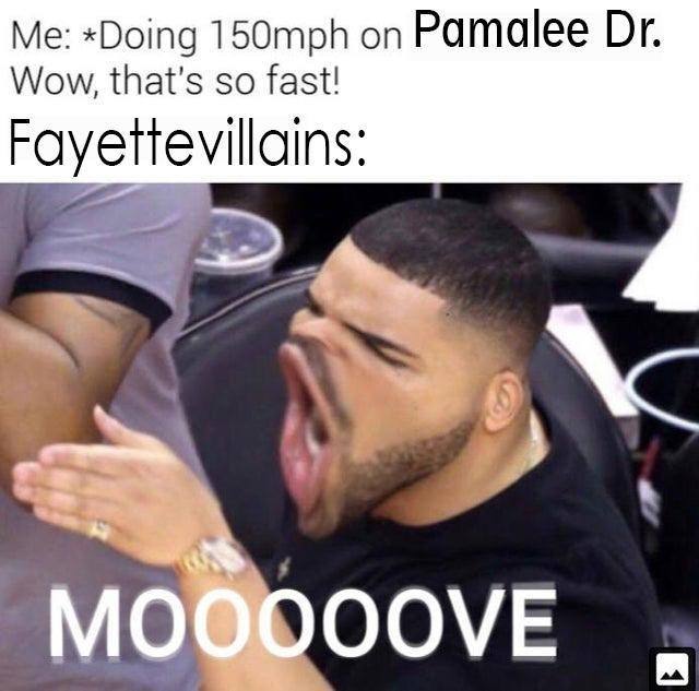 Photo caption - Me: Doing 150mph on Pamalee Dr. Wow, that's so fast! Fayettevillains: MOO00OVE 1