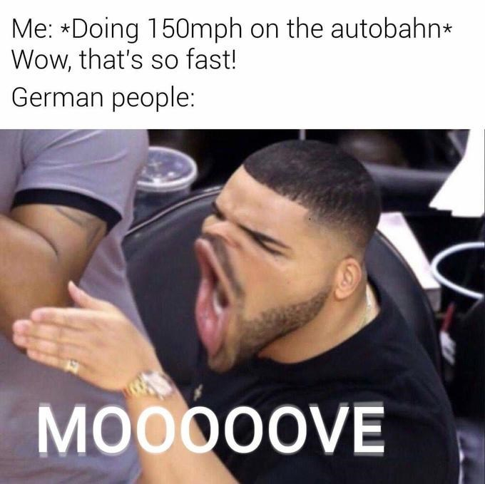 Hair - Me: *Doing 150mph on the autobahn* Wow, that's so fast! German people: MOO00OVE