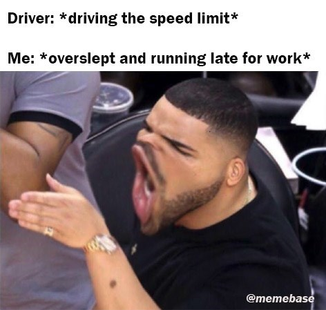 Arm - Driver: *driving the speed limit* Me: *overslept and running late for work* @memebase