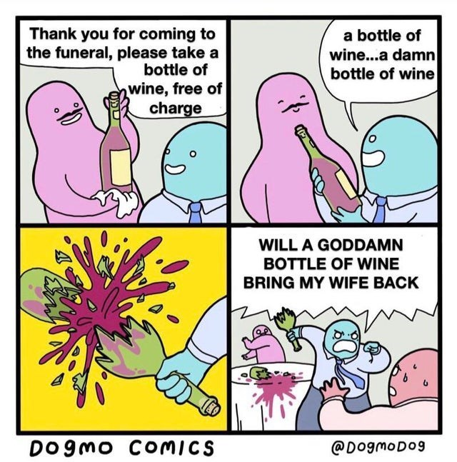 Cartoon - Thank you for coming to the funeral, please take a bottle of a bottle of wine...a damn bottle of wine wine, free of charge WILL A GODDAMN BOTTLE OF WINE BRING MY WIFE BACK DO 9MO COMICS @DogmoDog