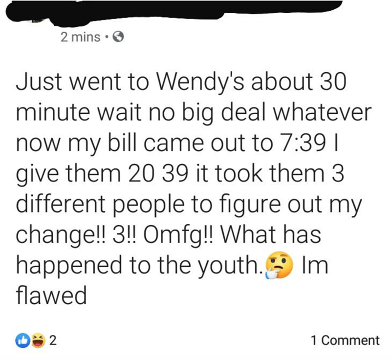 Text - 2 mins Just went to Wendy's about 30 minute wait no big deal whatever now my bill came out to 7:39 I give them 20 39 it took them 3 different people to figure out my change!! 3!! Omfg! What has happened to the youth. Im flawed 2 1 Comment