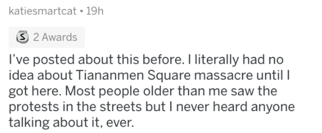 Text - katiesmartcat 19h S 2 Awards I've posted about this before. I literally had no idea about Tiananmen Square massacre until l got here. Most people older than me saw the protests in the streets but I never heard anyone talking about it, ever.