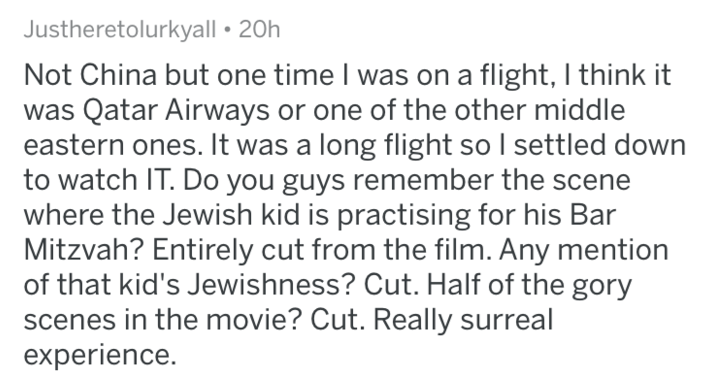 Text - Justheretolurkyall 20h Not China but one time I was on a flight, I think it was Qatar Airways or one of the other middle eastern ones. It was a long flight so I settled down to watch IT. Do you guys remember the scene where the Jewish kid is practising for his Bar Mitzvah? Entirely cut from the film. Any mention of that kid's Jewishness? Cut. Half of the gory scenes in the movie? Cut. Really surreal experience.