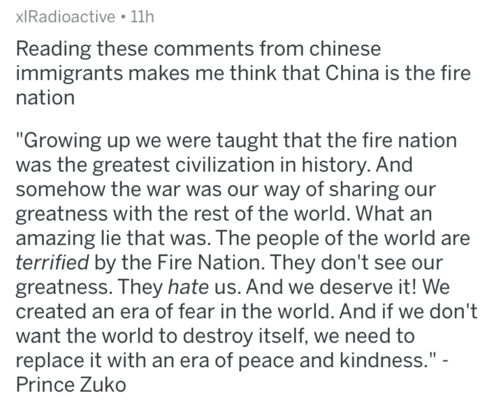 """Text - xIRadioactive 11h Reading these comments from chinese immigrants makes me think that China is the fire nation """"Growing up we were taught that the fire nation was the greatest civilization in history. And somehow the war was our way of sharing our greatness with the rest of the world. What an amazing lie that was. The people of the world are terrified by the Fire Nation. They don't see our greatness. They hate us. And we deserve it! We created an era of fear in the world. And if we don't w"""
