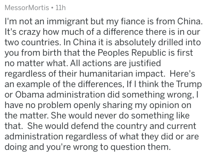Text - MessorMortis 11h I'm not an immigrant but my fiance is from China. It's crazy how much of a difference there is in our two countries. In China it is absolutely drilled into you from birth that the Peoples Republic is first no matter what. All actions are justified regardless of their humanitarian impact. Here's an example of the differences, If I think the Trump Obama administration did something wrong, I problem openly sharing my opinion on the matter. She would never do something like t