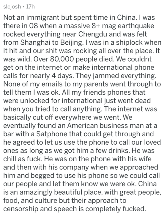 Text - slcjosh 17h Not an immigrant but spent time in China. I was there in 08 when a massive 8+ mag earthquake rocked everything near Chengdu and was felt from Shanghai to Beijing. I was in a shiplock when it hit and our shit was rocking all over the place. It was wild. Over 80,000 people died. We couldnt get on the internet or make international phone calls for nearly 4 days. They jammed everything. None of my emails to my parents went through to tell them I was ok. All my friends phones that