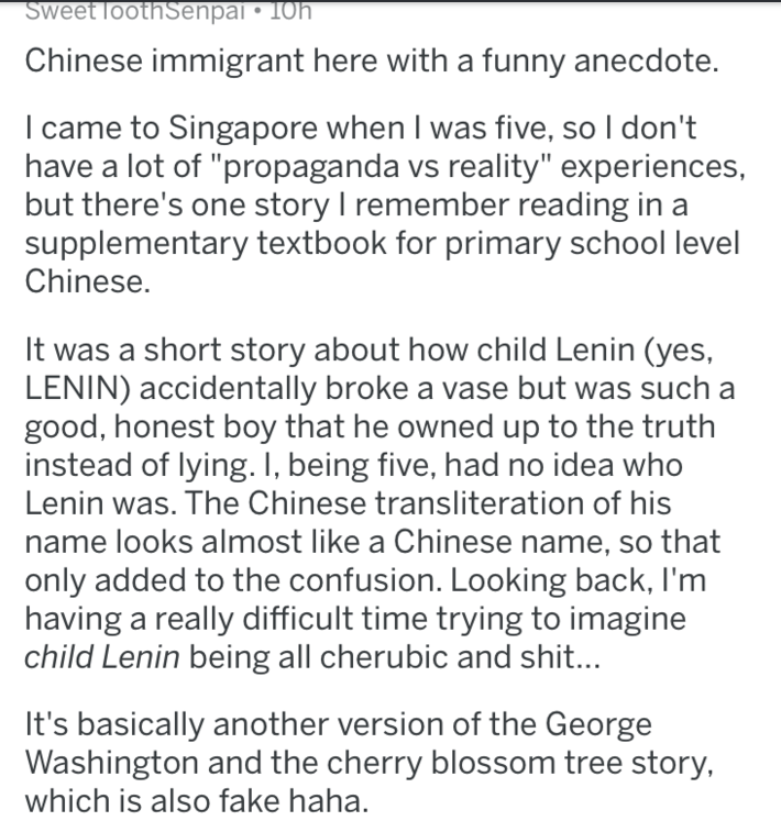 """Text - Sweet loothSenpal 1Oh Chinese immigrant here with a funny anecdote. I came to Singapore when I was five, so I don't have a lot of """"propaganda vs reality"""" experiences, but there's one story I remember reading in a supplementary textbook for primary school level Chinese. It was a short story about how child Lenin (yes, LENIN) accidentally broke a vase but was such a good, honest boy that he owned up to the truth instead of lying. I, being five, had no idea who Lenin was. The Chinese transli"""