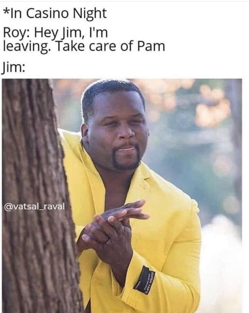 Text - *In Casino Night Roy: Hey Jim, I'm leaving. Take care of Pam Jim: @vatsal raval