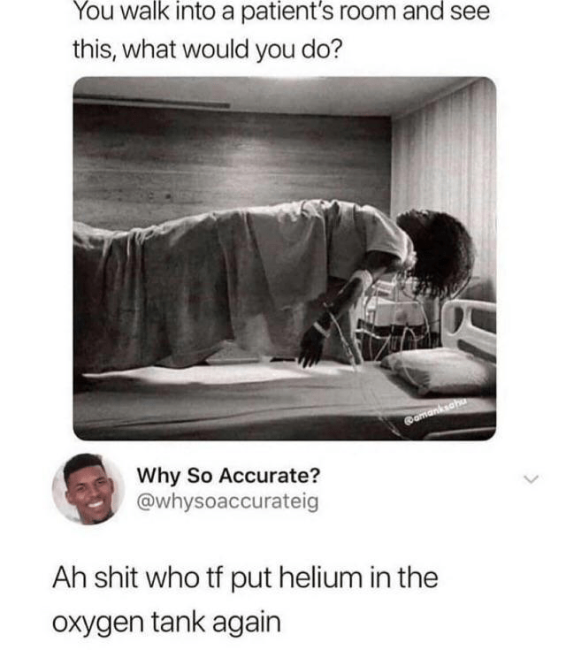 Text - You walk into a patient's room and see this, what would you do? omanksahu Why So Accurate? @whysoaccurateig Ah shit who tf put helium in the Oxygen tank again
