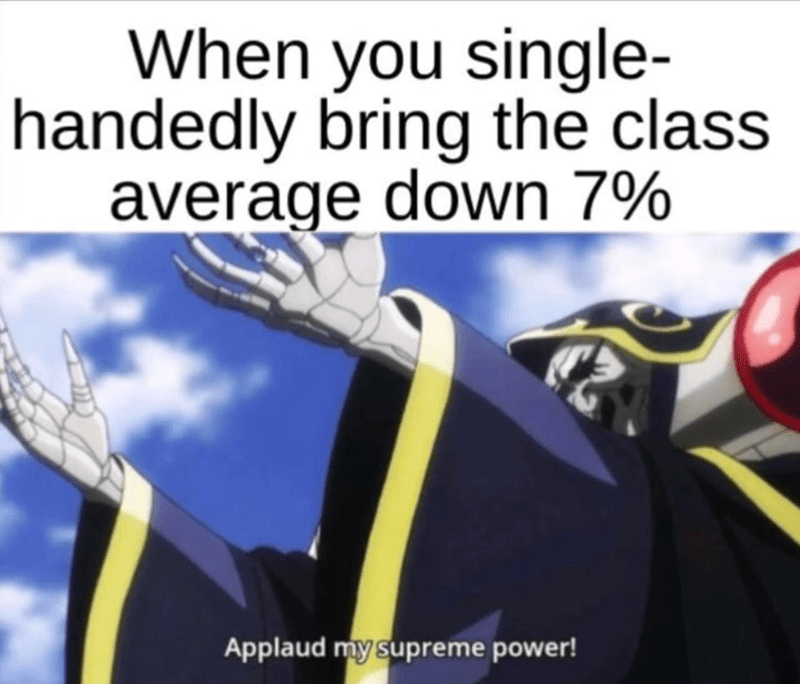 Text - When you single- handedly bring the class average down 7% Applaud my supreme power!
