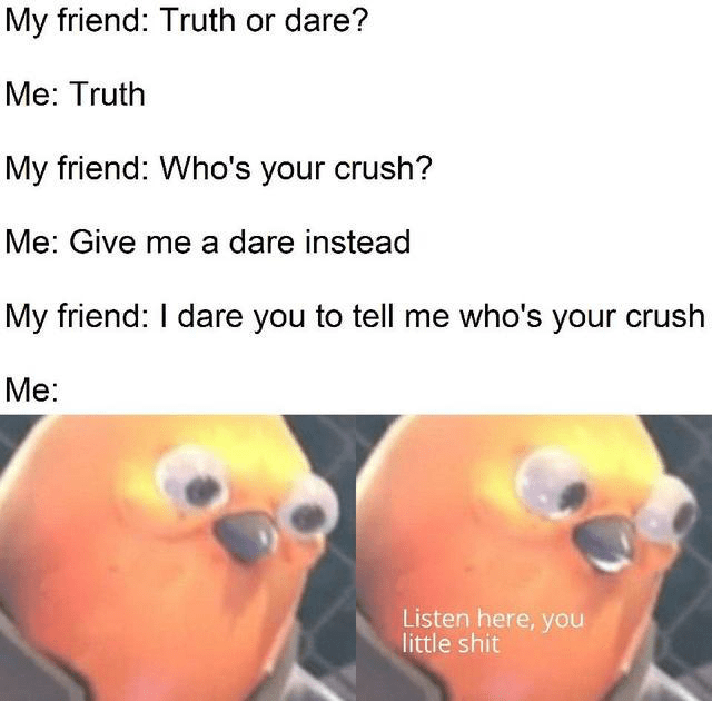 Nose - My friend: Truth or dare? Me: Truth My friend: Who's your crush? Me: Give me a dare instead My friend: I dare you to tell me who's your crush Me: Listen here, you little shit