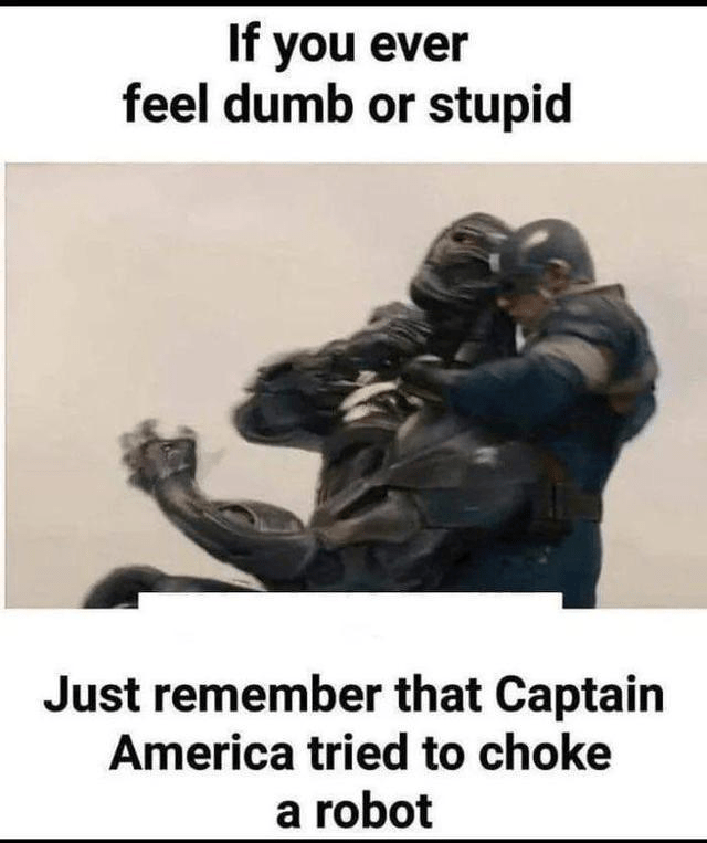 Text - If you ever feel dumb or stupid Just remember that Captain America tried to choke a robot