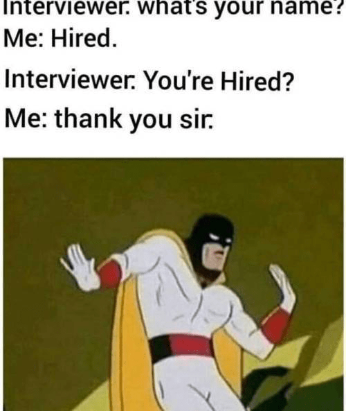 Cartoon - terviewer. whats your name? Me: Hired. Interviewer: You're Hired? Me: thank you sir