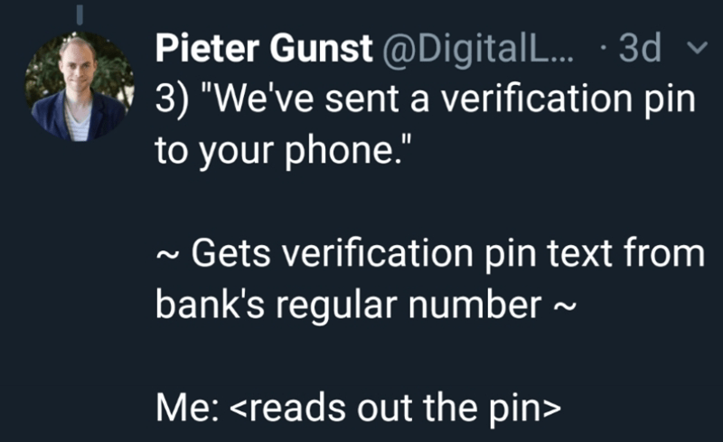 """Text - Pieter Gunst @Digital L... 3d 3) """"We've sent a verification pin to your phone."""" Gets verification pin text from bank's regular number Me: <reads out the pin>"""