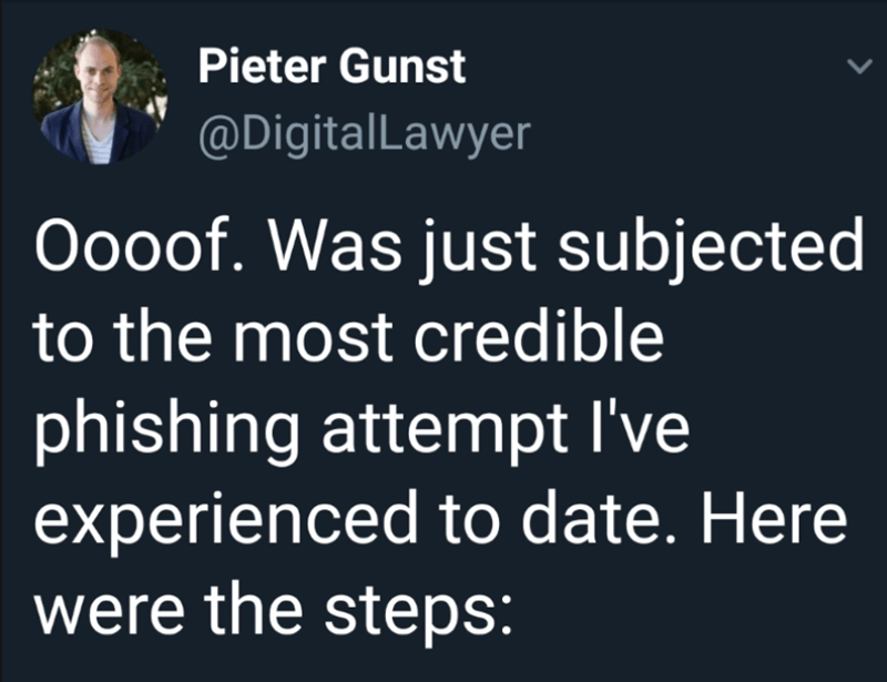 Text - Pieter Gunst @DigitalLawyer Oooof. Was just subjected to the most credible phishing attempt I've experienced to date. Here were the steps:
