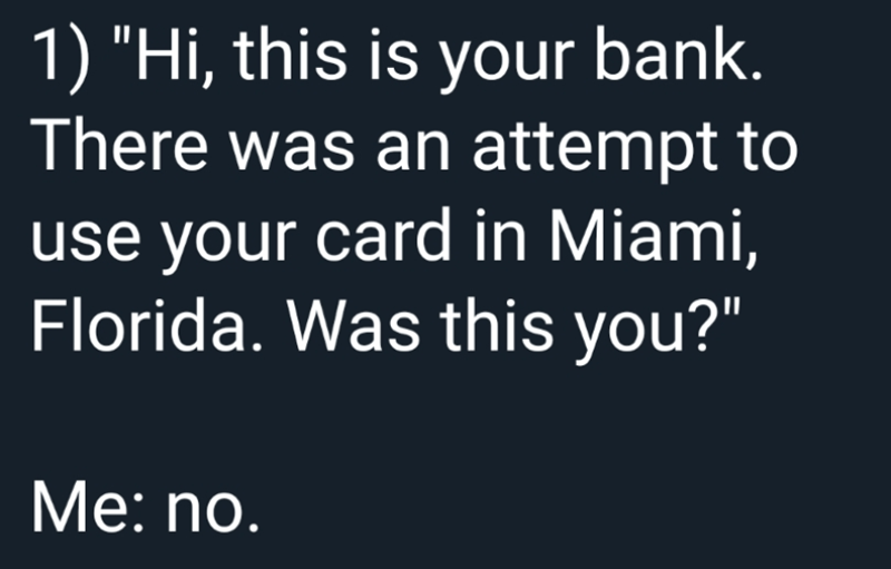 """Text - 1) """"Hi, this is your bank. There was an attempt to use your card in Miami, Florida. Was this you?"""" Мe: no."""