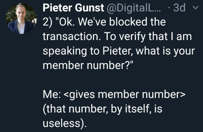 """Text - Pieter Gunst @Digital... 3d 2) """"Ok. We've blocked the transaction. To verify that I am speaking to Pieter, what is your member number?"""" Me: <gives member number> 