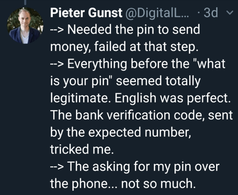 """Text - Pieter Gunst @DigitalL... 3d Needed the pin to send money, failed at that step. Everything before the """"what is your pin"""" seemed totally legitimate. English was perfect. The bank verification code, sent by the expected number, tricked me. The asking for my pin over the phone... not so much."""