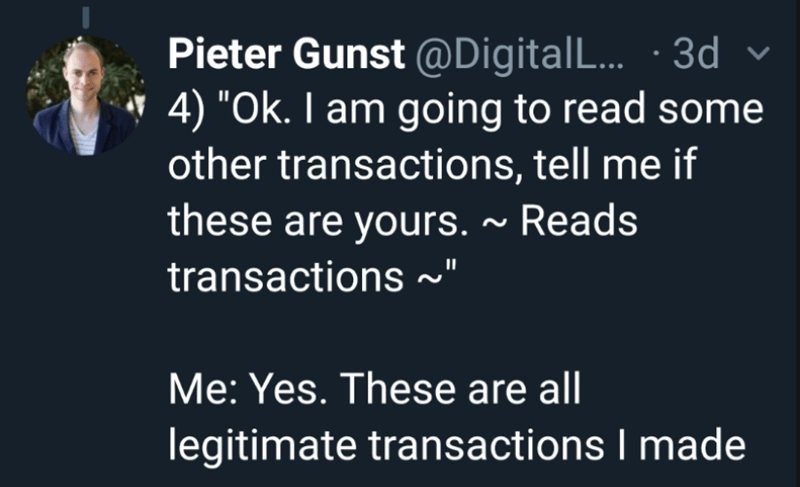 """Text - Pieter Gunst @Digital L.. 3d 4) """"Ok. I am going to read some other transactions, tell me if these are yours.~ Reads transactions Me: Yes. These are all legitimate transactions I made"""