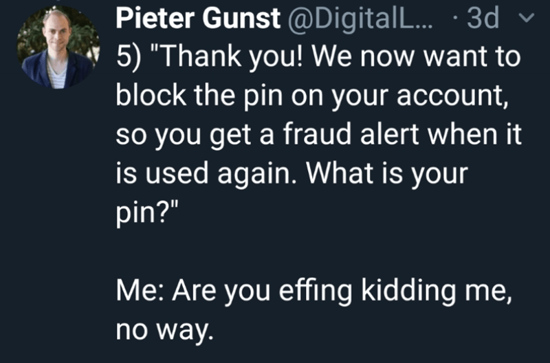 """Text - Pieter Gunst @Digital L... 3d 5) """"Thank you! We now want to block the pin on your account, so you get a fraud alert when it is used again. What is your pin?"""" Me: Are you effing kidding me, no way."""